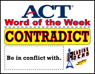 The CCHS Reading ROCKS ACT Word of the Week is - CONTRADICT!